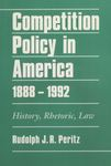 Competition Policy in America 1888-1992: History, Rhetoric, Law